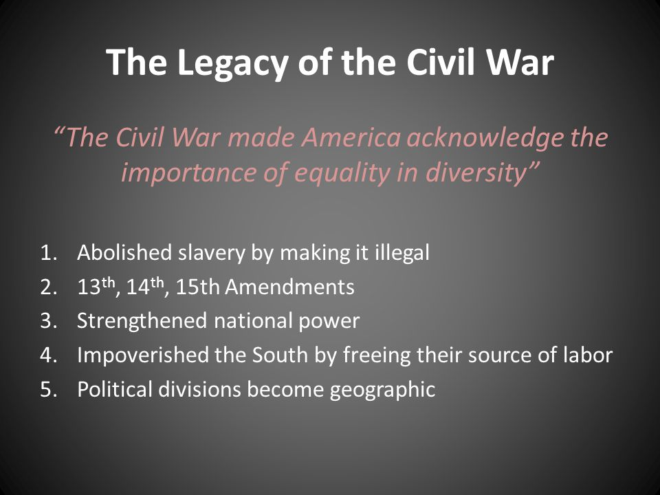 The Legacy of the Civil War The Civil War made America acknowledge the importance of equality in diversity 1.Abolished slavery by making it illegal 2.13 th, 14 th, 15th Amendments 3.Strengthened national power 4.Impoverished the South by freeing their source of labor 5.Political divisions become geographic
