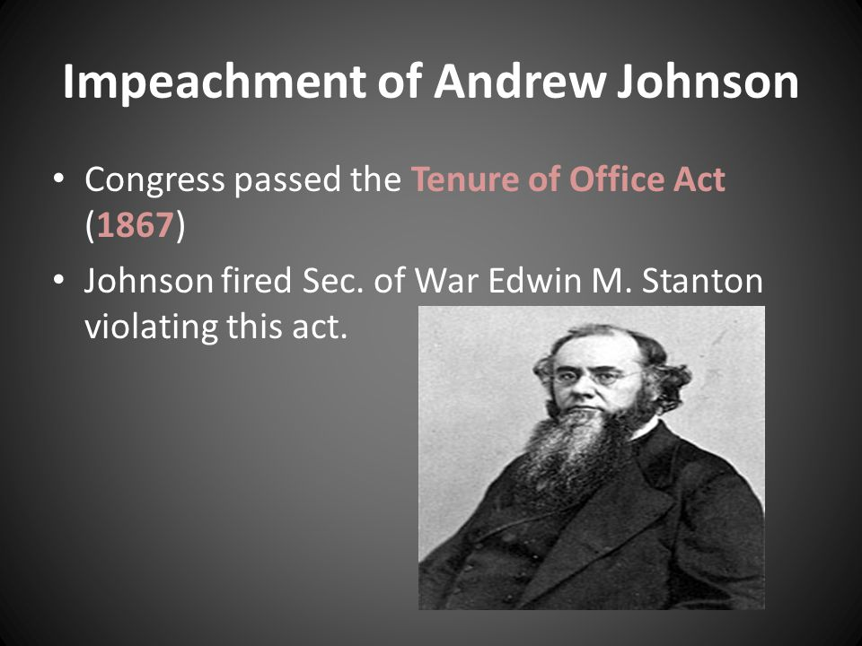 Impeachment of Andrew Johnson Congress passed the Tenure of Office Act (1867) Johnson fired Sec.