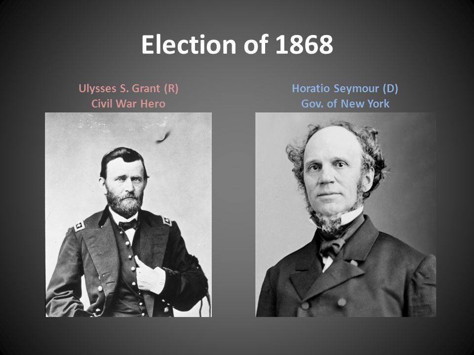 Election of 1868 Ulysses S. Grant (R) Civil War Hero Horatio Seymour (D) Gov. of New York