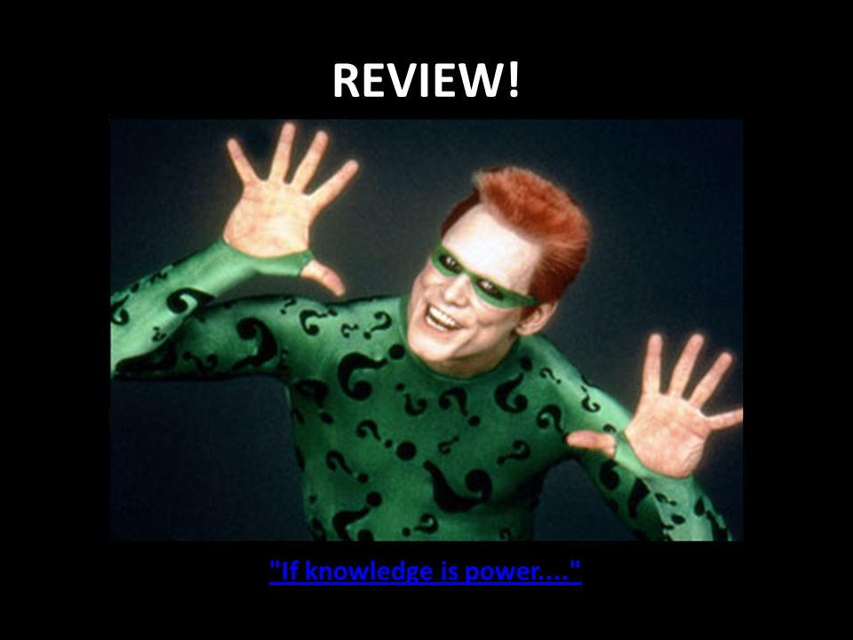 REVIEW! If knowledge is power....