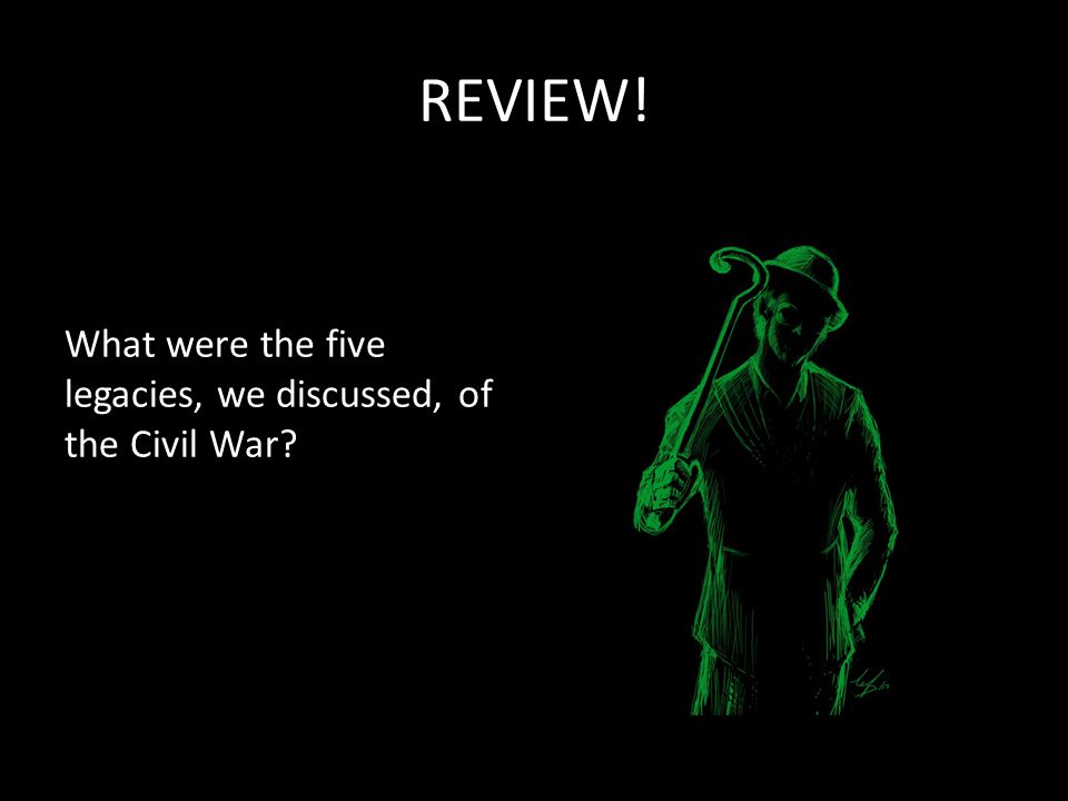 REVIEW! What were the five legacies, we discussed, of the Civil War