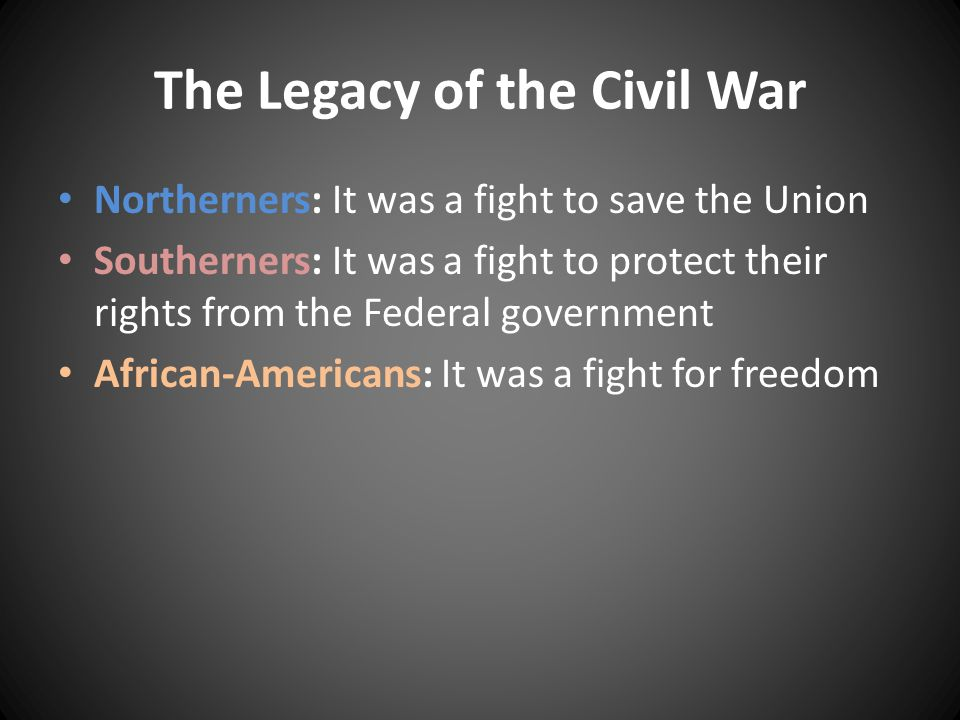 The Legacy of the Civil War Northerners: It was a fight to save the Union Southerners: It was a fight to protect their rights from the Federal government African-Americans: It was a fight for freedom