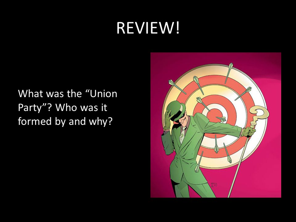 REVIEW! What was the Union Party Who was it formed by and why