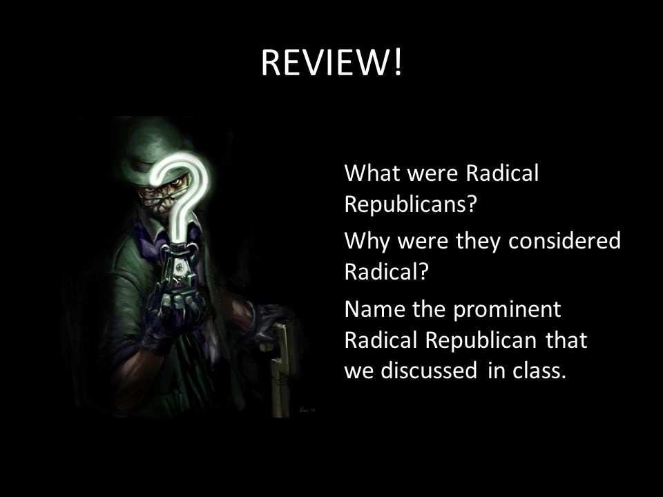 REVIEW. What were Radical Republicans. Why were they considered Radical.