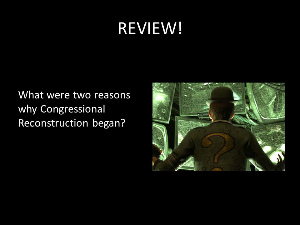 REVIEW! What were two reasons why Congressional Reconstruction began