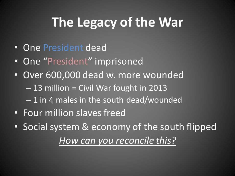 The Legacy of the War One President dead One President imprisoned Over 600,000 dead w.
