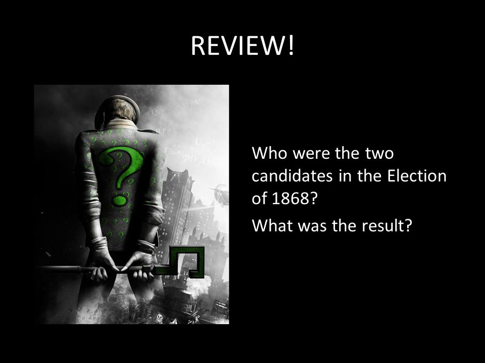 REVIEW! Who were the two candidates in the Election of 1868 What was the result