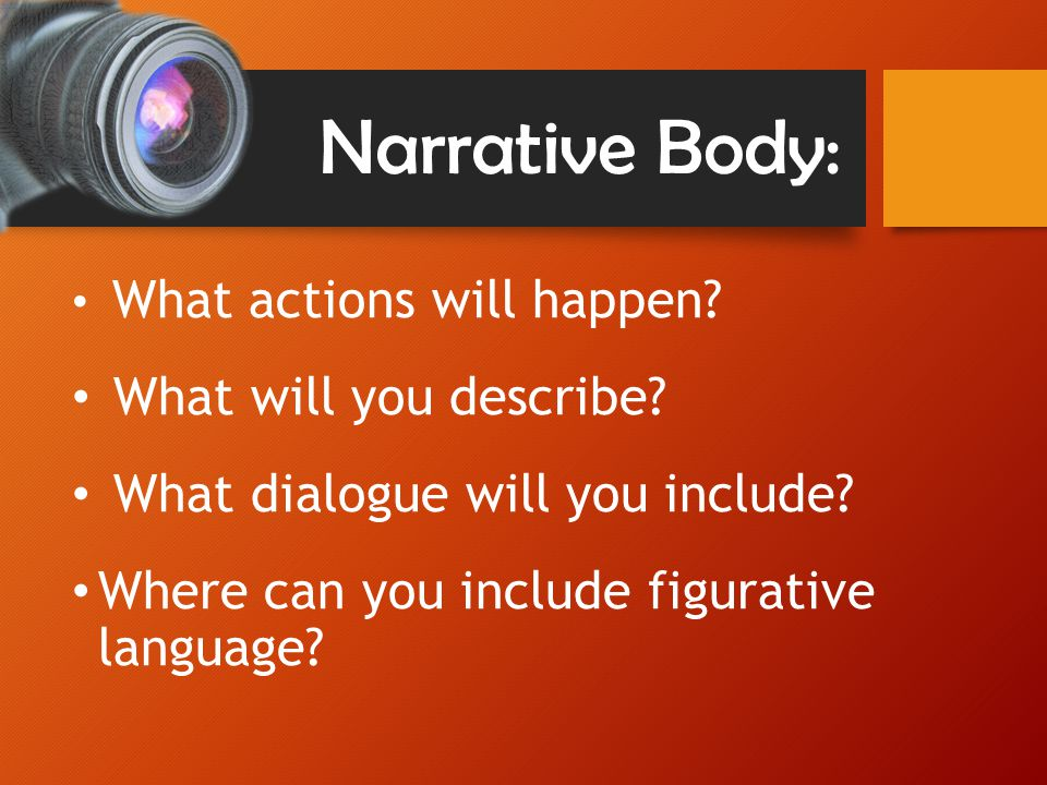 Narrative Body: What actions will happen. What will you describe.