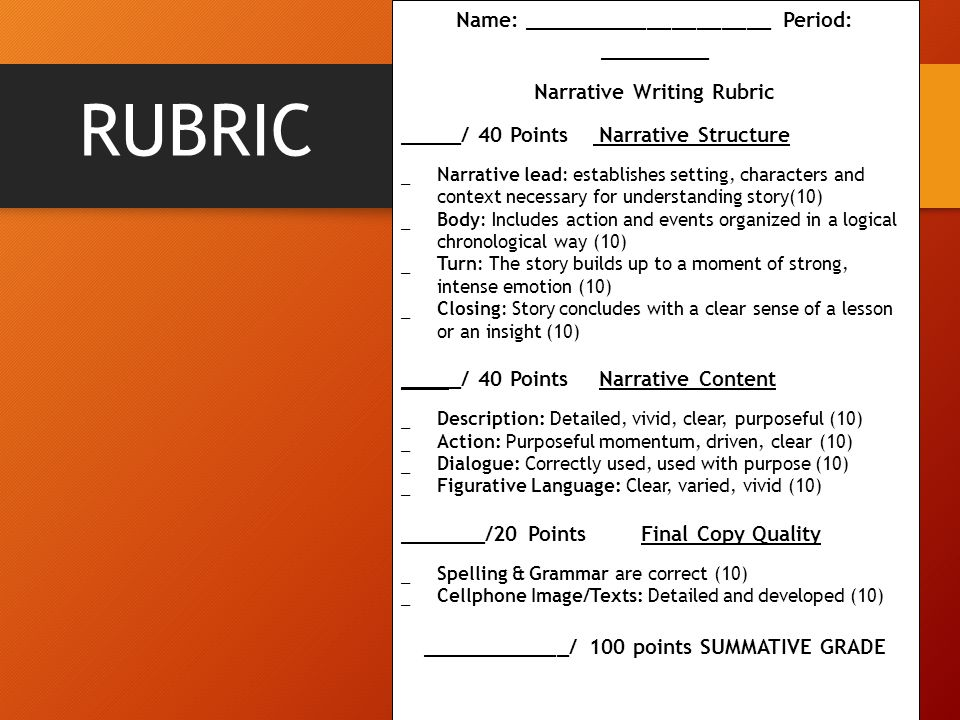 RUBRIC Name: ____________________ Period: _________ Narrative Writing Rubric _____/ 40 Points Narrative Structure  Narrative lead: establishes setting, characters and context necessary for understanding story(10)  Body: Includes action and events organized in a logical chronological way (10)  Turn: The story builds up to a moment of strong, intense emotion (10)  Closing: Story concludes with a clear sense of a lesson or an insight (10) _____/ 40 Points Narrative Content  Description: Detailed, vivid, clear, purposeful (10)  Action: Purposeful momentum, driven, clear (10)  Dialogue: Correctly used, used with purpose (10)  Figurative Language: Clear, varied, vivid (10) _______/20 Points Final Copy Quality  Spelling & Grammar are correct (10)  Cellphone Image/Texts: Detailed and developed (10) ____________/ 100 points SUMMATIVE GRADE