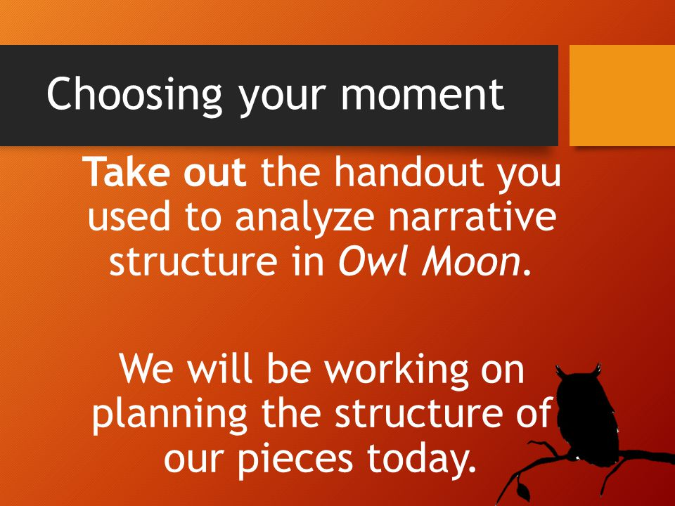Take out the handout you used to analyze narrative structure in Owl Moon.