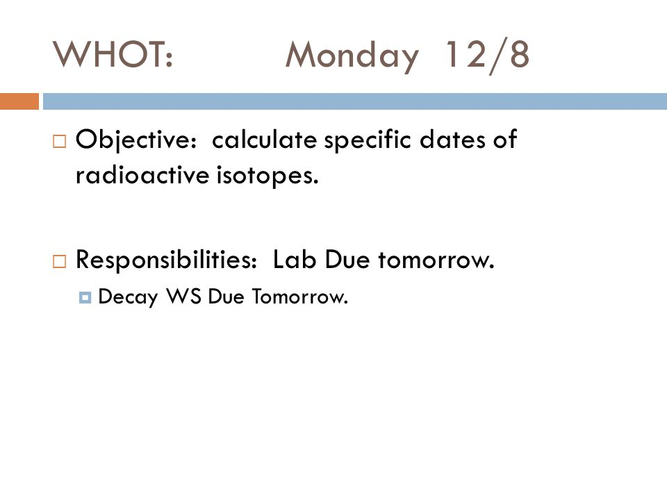 WHOT: Monday 12/8  Objective: calculate specific dates of radioactive isotopes.