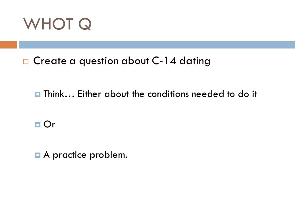 WHOT Q  Create a question about C-14 dating  Think… Either about the conditions needed to do it  Or  A practice problem.