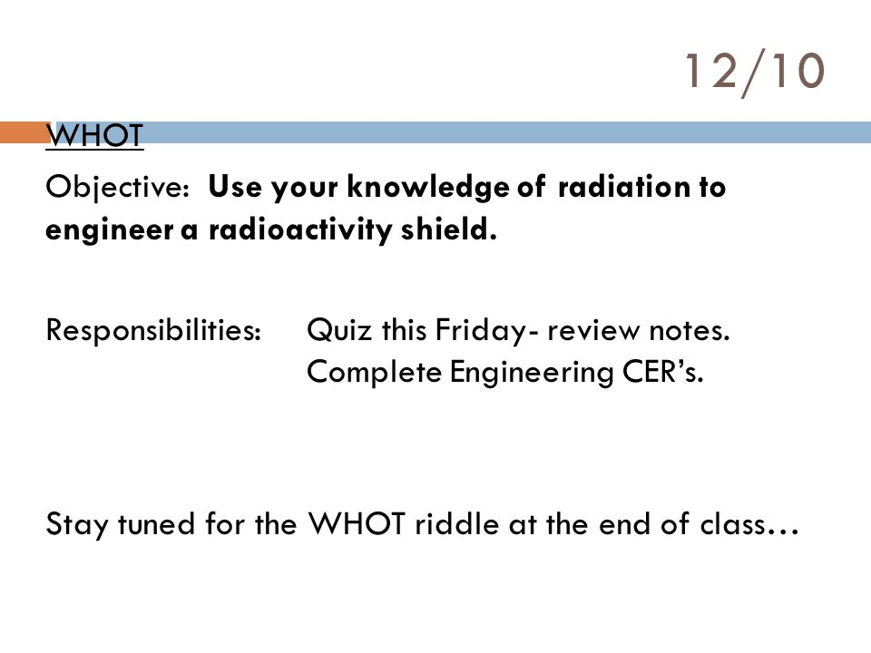 12/10 WHOT Objective: Use your knowledge of radiation to engineer a radioactivity shield.