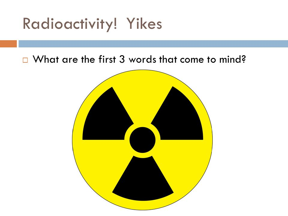Radioactivity! Yikes  What are the first 3 words that come to mind?