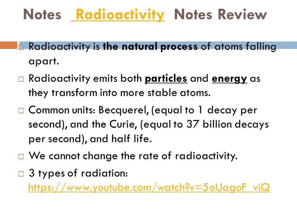 Notes Radioactivity Notes Review Radioactivity  Radioactivity is the natural process of atoms falling apart.