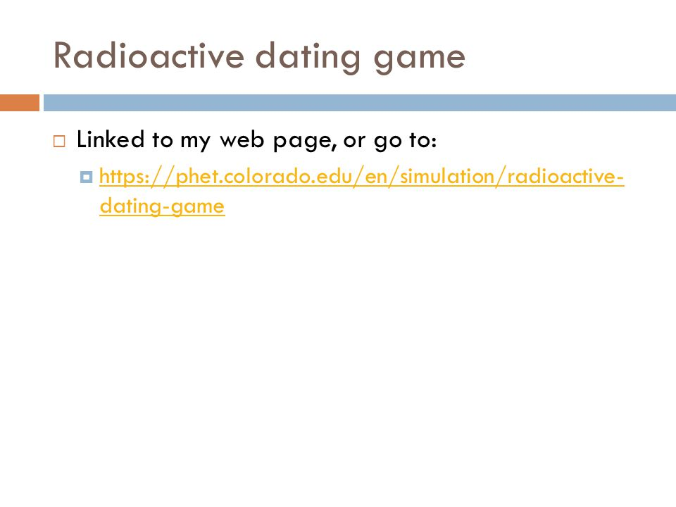 Radioactive dating game  Linked to my web page, or go to:  https://phet.colorado.edu/en/simulation/radioactive- dating-game https://phet.colorado.edu/en/simulation/radioactive- dating-game