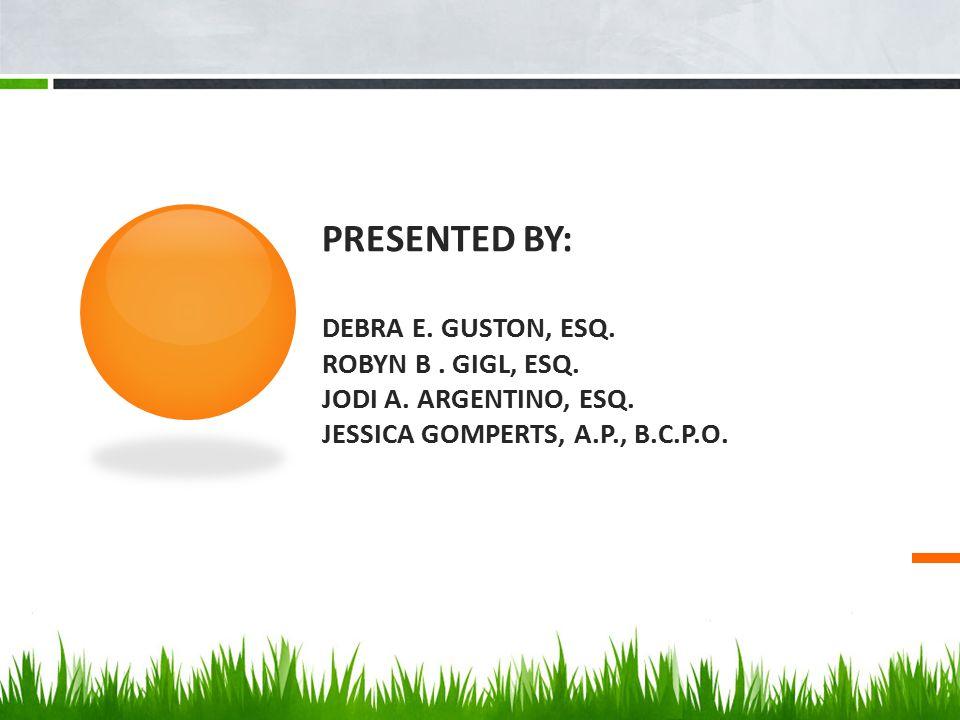 PRESENTED BY: DEBRA E. GUSTON, ESQ. ROBYN B. GIGL, ESQ. JODI A. ARGENTINO, ESQ. JESSICA GOMPERTS, A.P., B.C.P.O.