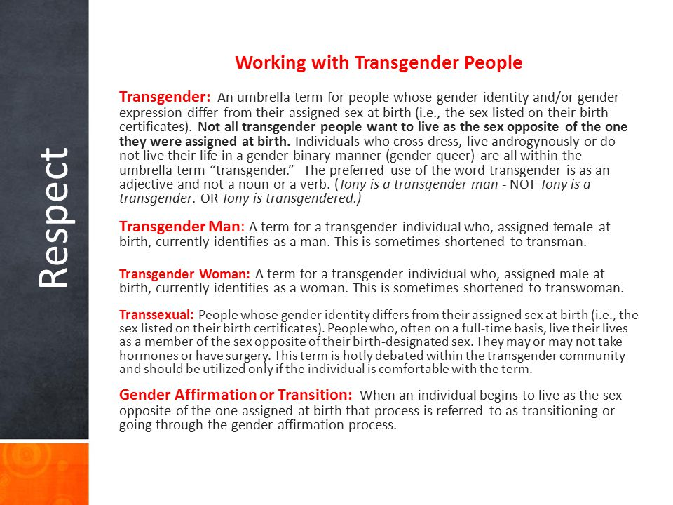 Respect Working with Transgender People Transgender: An umbrella term for people whose gender identity and/or gender expression differ from their assi