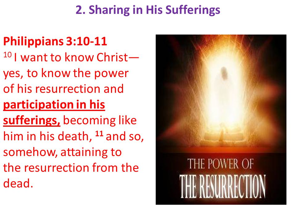 2. Sharing in His Sufferings Philippians 3:10-11 10 I want to know Christ— yes, to know the power of his resurrection and participation in his sufferi