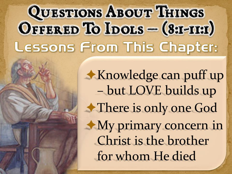  Knowledge can puff up – but LOVE builds up  There is only one God  My primary concern in Christ is the brother for whom He died