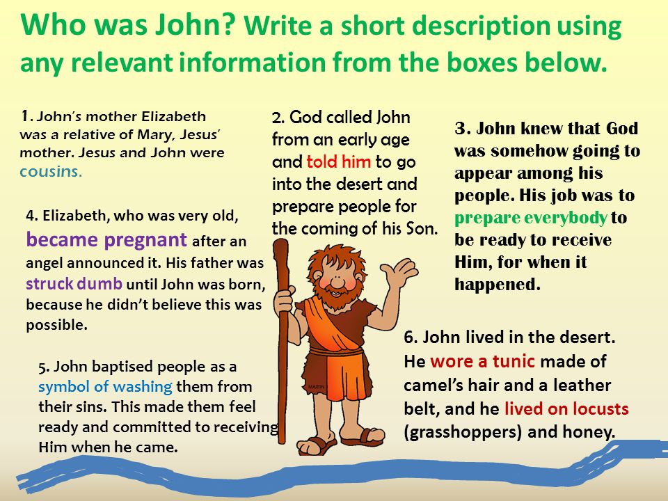6. John lived in the desert. He wore a tunic made of camel's hair and a leather belt, and he lived on locusts (grasshoppers) and honey. 2. God called