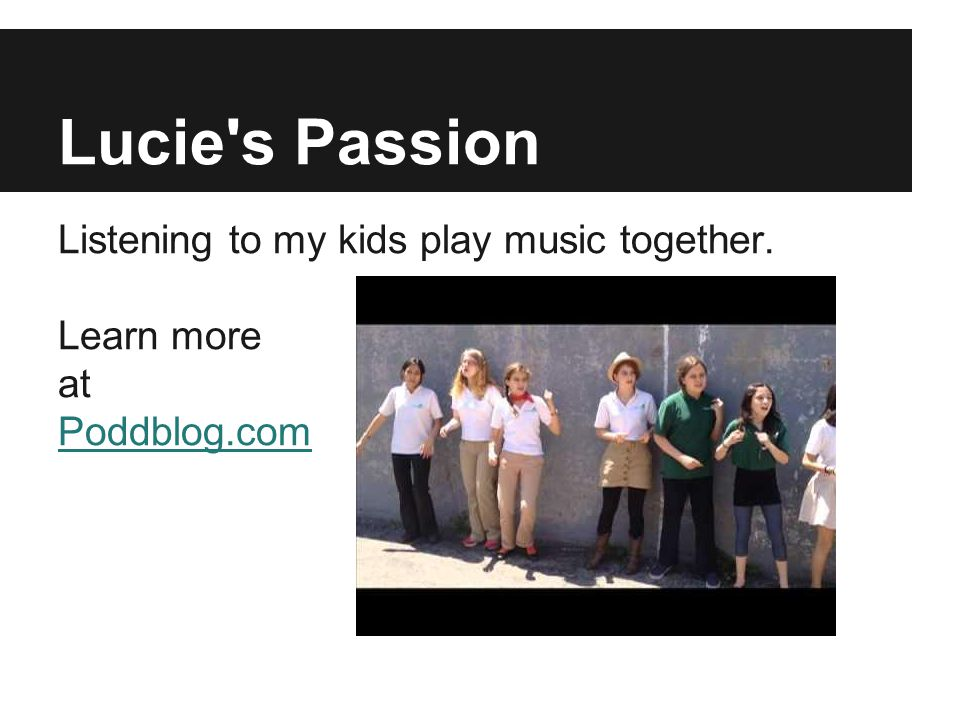 Lucie's Passion Listening to my kids play music together. Learn more at Poddblog.com