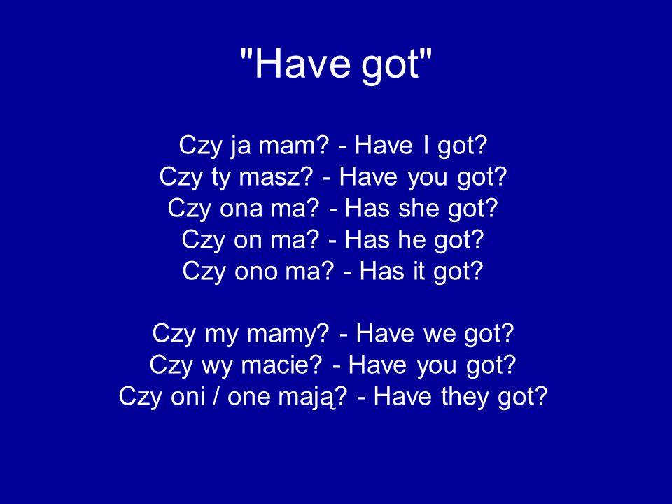 Have got Ja nie mam.- I have not got. Ty nie masz.