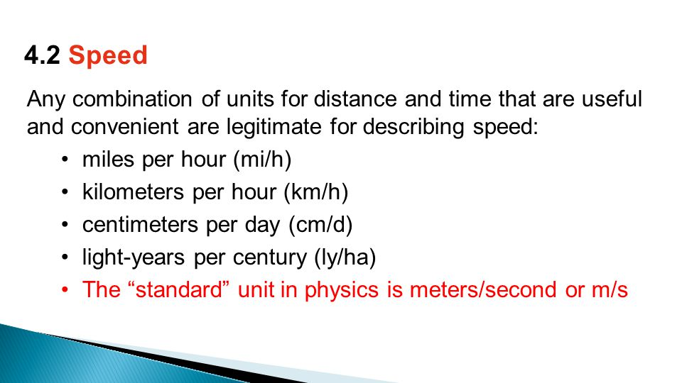 Any combination of units for distance and time that are useful and convenient are legitimate for describing speed: miles per hour (mi/h) kilometers per hour (km/h) centimeters per day (cm/d) light-years per century (ly/ha) The standard unit in physics is meters/second or m/s 4.2 Speed
