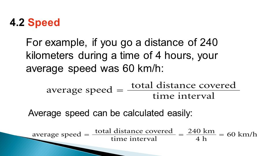Average speed can be calculated easily: 4.2 Speed For example, if you go a distance of 240 kilometers during a time of 4 hours, your average speed was 60 km/h: