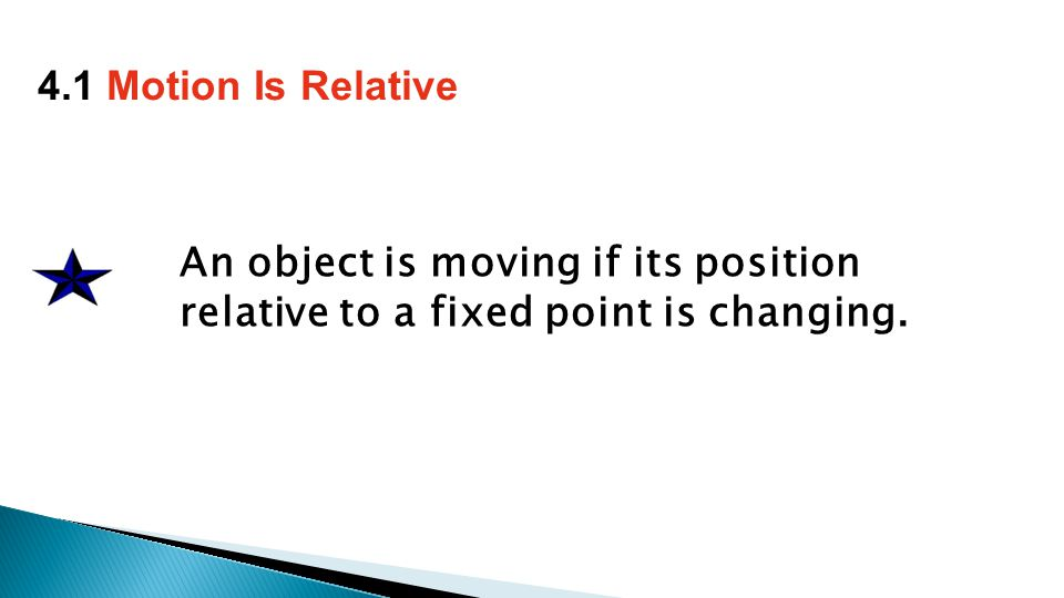 An object is moving if its position relative to a fixed point is changing. 4.1 Motion Is Relative