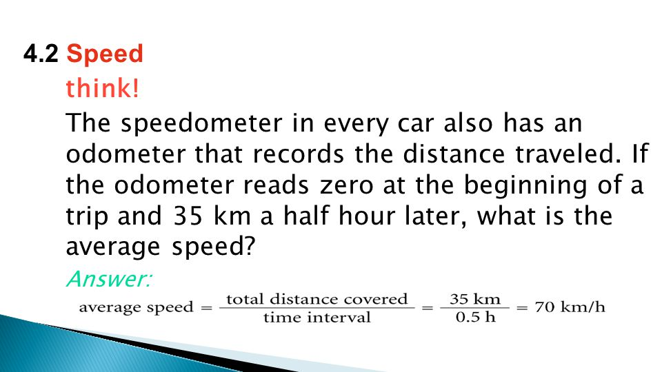 think. The speedometer in every car also has an odometer that records the distance traveled.
