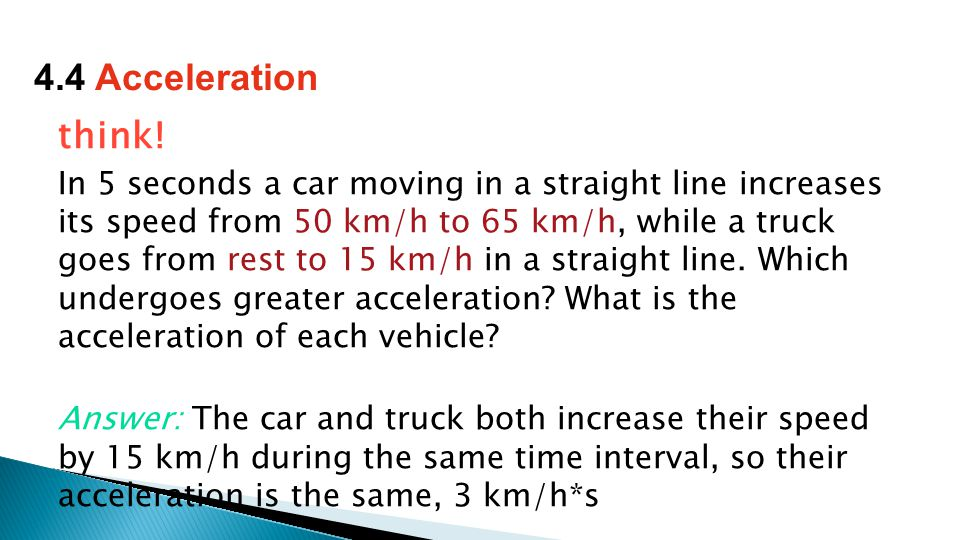 think! In 5 seconds a car moving in a straight line increases its speed from 50 km/h to 65 km/h, while a truck goes from rest to 15 km/h in a straight