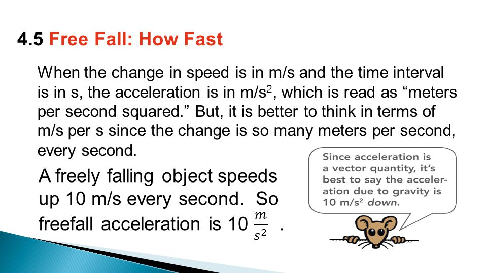 When the change in speed is in m/s and the time interval is in s, the acceleration is in m/s 2, which is read as meters per second squared. But, it is better to think in terms of m/s per s since the change is so many meters per second, every second.