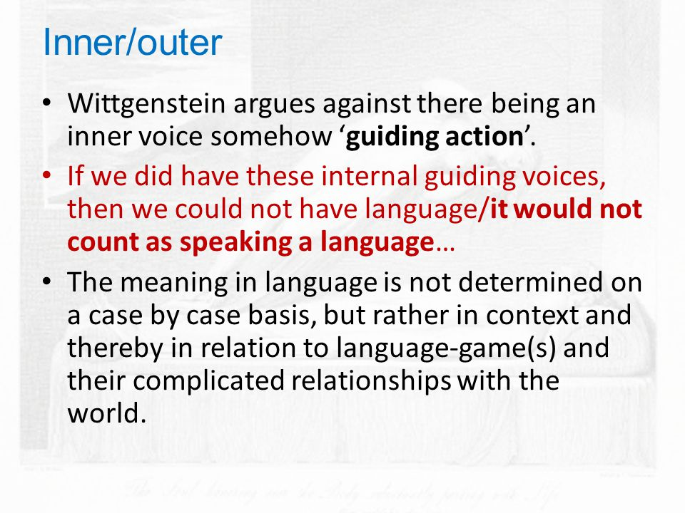 Inner/outer Wittgenstein argues against there being an inner voice somehow 'guiding action'.