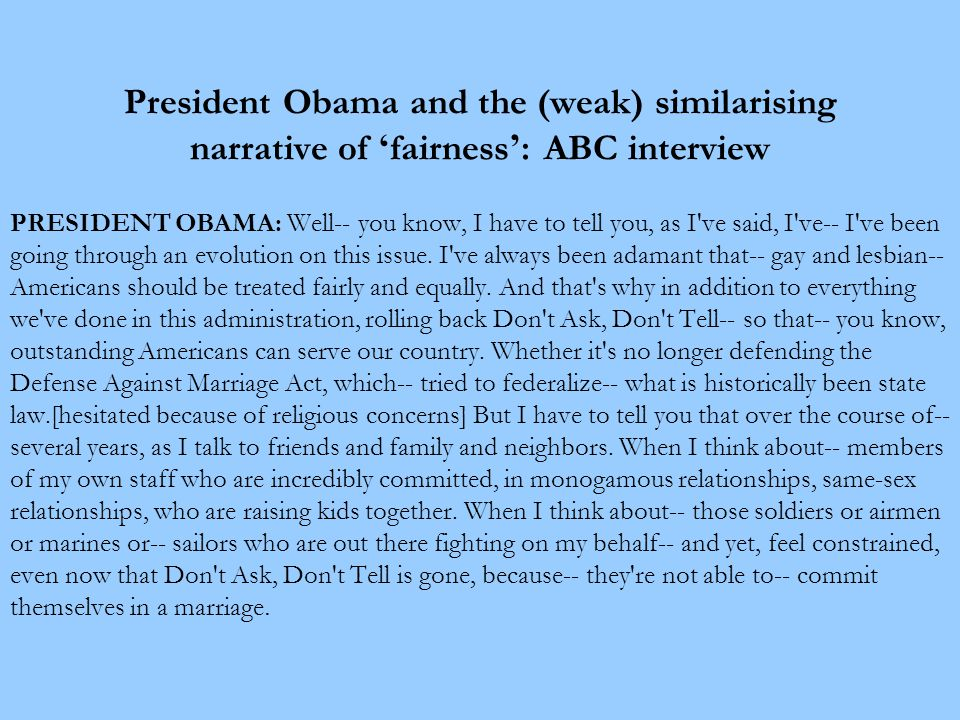 President Obama and the (weak) similarising narrative of ' fairness ' : ABC interview PRESIDENT OBAMA: Well-- you know, I have to tell you, as I ve said, I ve-- I ve been going through an evolution on this issue.