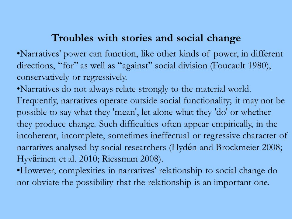 Troubles with stories and social change Narratives power can function, like other kinds of power, in different directions, for as well as against social division (Foucault 1980), conservatively or regressively.