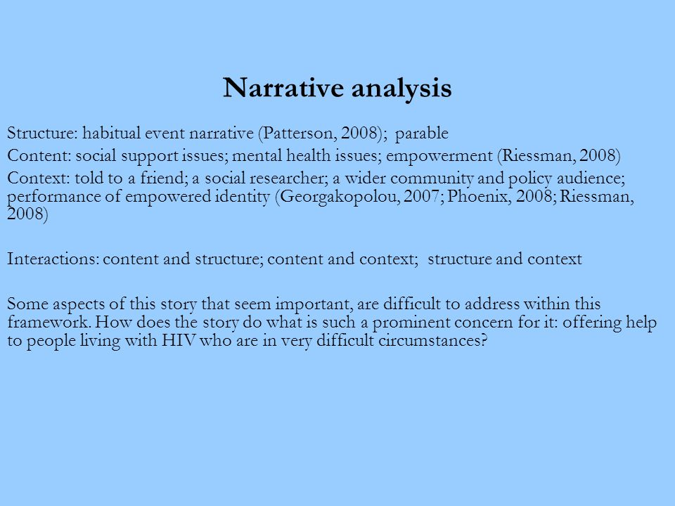 Narrative analysis Structure: habitual event narrative (Patterson, 2008); parable Content: social support issues; mental health issues; empowerment (Riessman, 2008) Context: told to a friend; a social researcher; a wider community and policy audience; performance of empowered identity (Georgakopolou, 2007; Phoenix, 2008; Riessman, 2008) Interactions: content and structure; content and context; structure and context Some aspects of this story that seem important, are difficult to address within this framework.