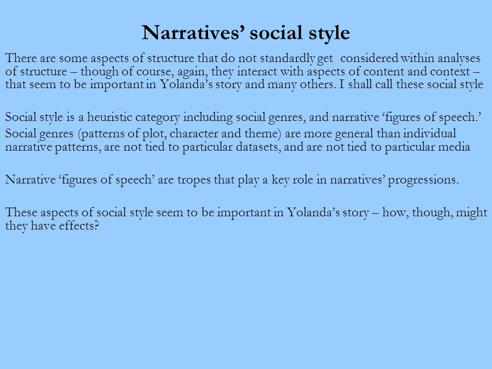 Narratives' social style There are some aspects of structure that do not standardly get considered within analyses of structure – though of course, again, they interact with aspects of content and context – that seem to be important in Yolanda's story and many others.