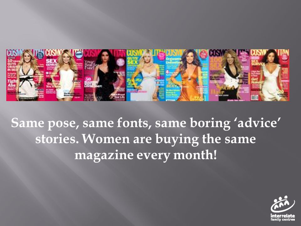 Same pose, same fonts, same boring 'advice' stories. Women are buying the same magazine every month!