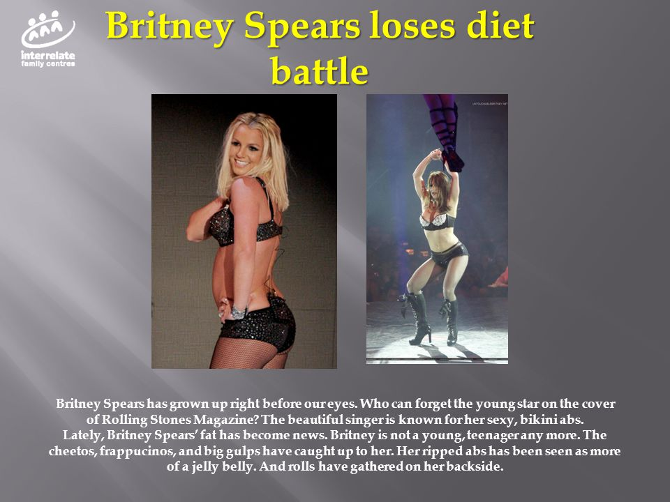 Britney Spears loses diet battle Britney Spears has grown up right before our eyes. Who can forget the young star on the cover of Rolling Stones Magaz