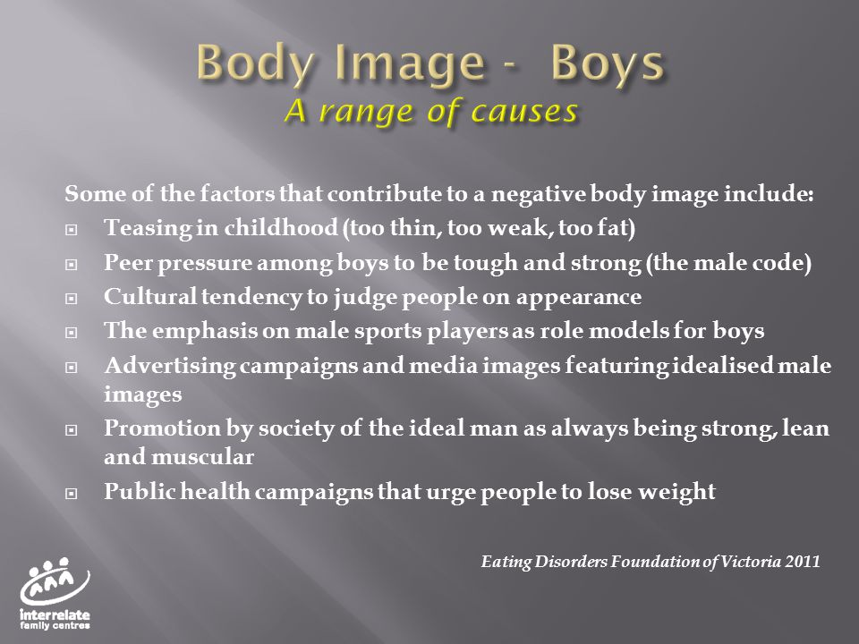 Some of the factors that contribute to a negative body image include:  Teasing in childhood (too thin, too weak, too fat)  Peer pressure among boys