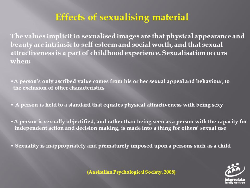 Effects of sexualising material The values implicit in sexualised images are that physical appearance and beauty are intrinsic to self esteem and soci