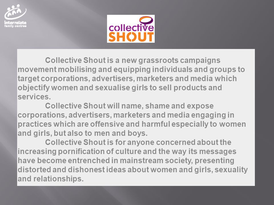 Collective Shout is a new grassroots campaigns movement mobilising and equipping individuals and groups to target corporations, advertisers, marketers