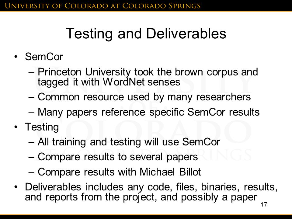 Testing and Deliverables SemCor –Princeton University took the brown corpus and tagged it with WordNet senses –Common resource used by many researchers –Many papers reference specific SemCor results Testing –All training and testing will use SemCor –Compare results to several papers –Compare results with Michael Billot Deliverables includes any code, files, binaries, results, and reports from the project, and possibly a paper 17