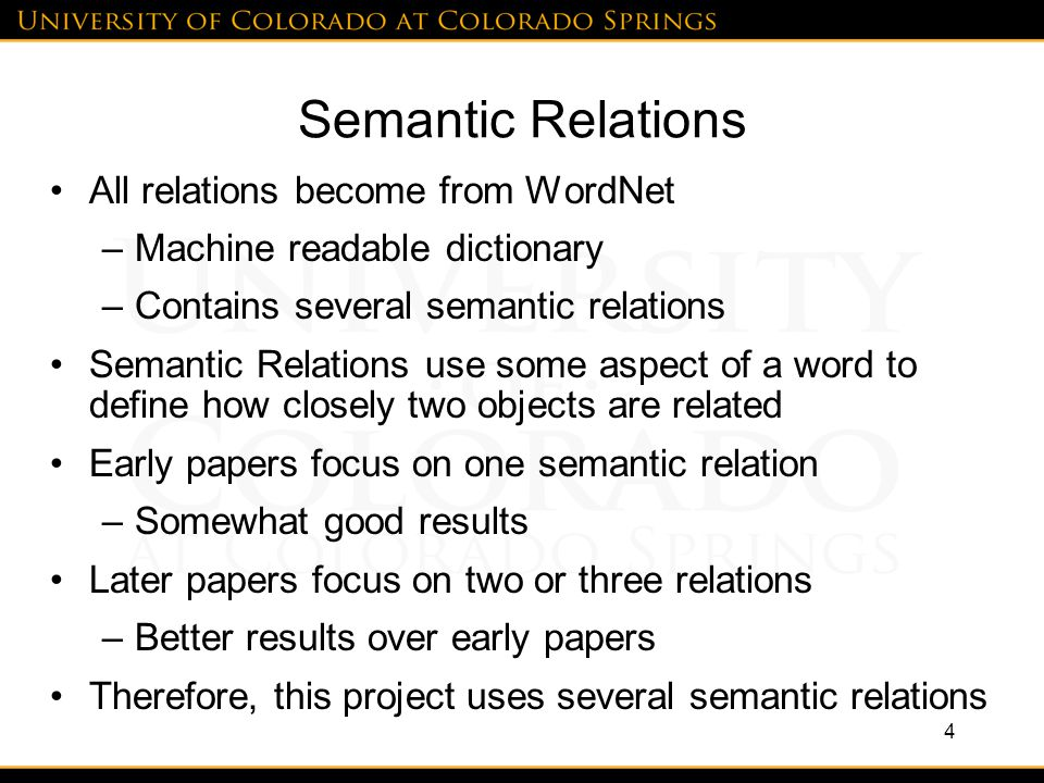 Semantic Relations All relations become from WordNet –Machine readable dictionary –Contains several semantic relations Semantic Relations use some aspect of a word to define how closely two objects are related Early papers focus on one semantic relation –Somewhat good results Later papers focus on two or three relations –Better results over early papers Therefore, this project uses several semantic relations 4