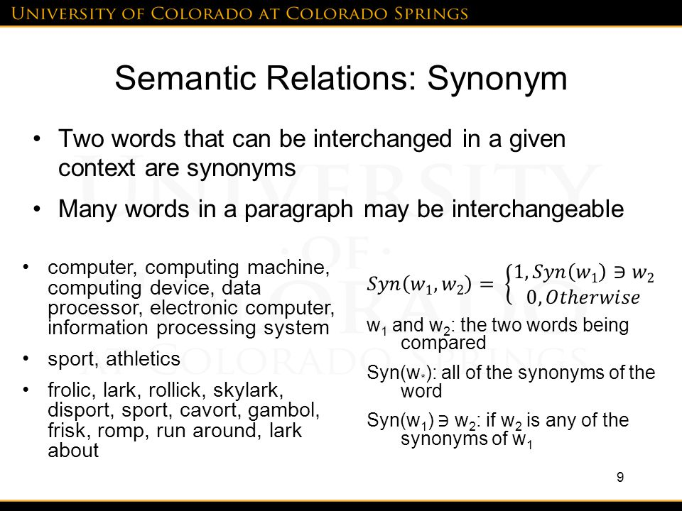 Semantic Relations: Synonym Two words that can be interchanged in a given context are synonyms Many words in a paragraph may be interchangeable 9 computer, computing machine, computing device, data processor, electronic computer, information processing system sport, athletics frolic, lark, rollick, skylark, disport, sport, cavort, gambol, frisk, romp, run around, lark about