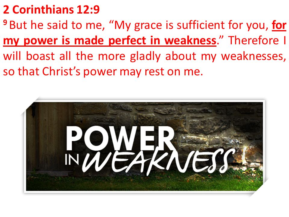 "2 Corinthians 12:9 9 But he said to me, ""My grace is sufficient for you, for my power is made perfect in weakness."" Therefore I will boast all the mor"