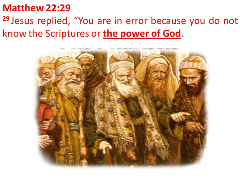 "Matthew 22:29 29 Jesus replied, ""You are in error because you do not know the Scriptures or the power of God."