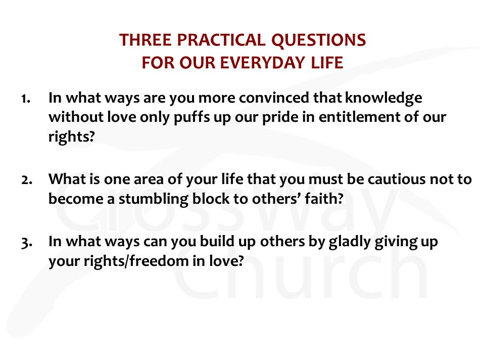 THREE PRACTICAL QUESTIONS FOR OUR EVERYDAY LIFE 1.In what ways are you more convinced that knowledge without love only puffs up our pride in entitlement of our rights.