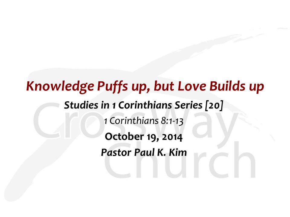 Knowledge Puffs up, but Love Builds up Studies in 1 Corinthians Series [20] 1 Corinthians 8:1-13 October 19, 2014 Pastor Paul K.